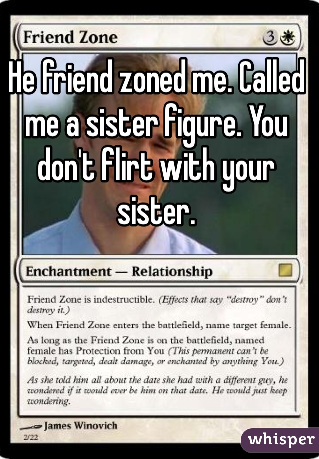 He friend zoned me  Called me a sister figure  You don't