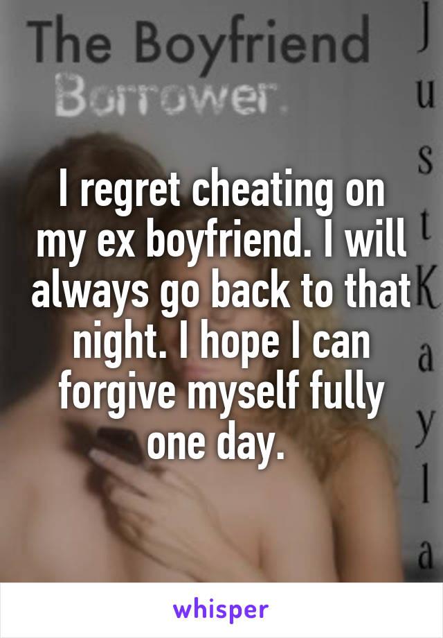 I regret cheating on my ex boyfriend  I will always go back to that