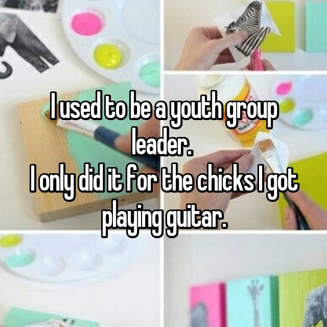 I used to be a youth group leader.  I only did it for the chicks I got playing guitar.
