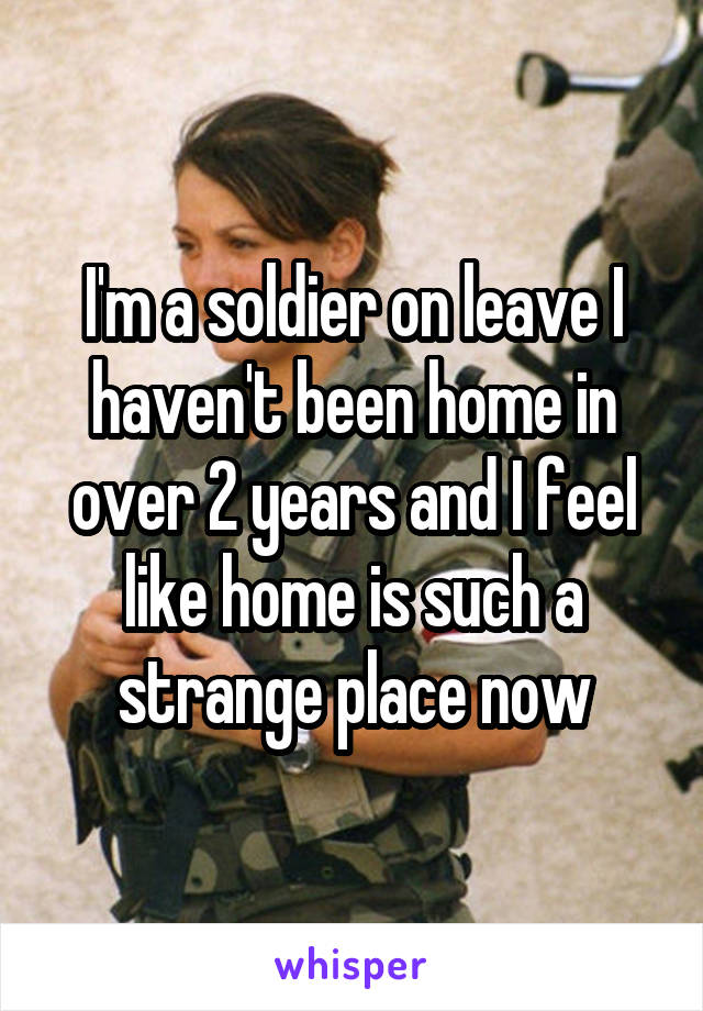 I'm a soldier on leave I haven't been home in over 2 years and I feel like home is such a strange place now