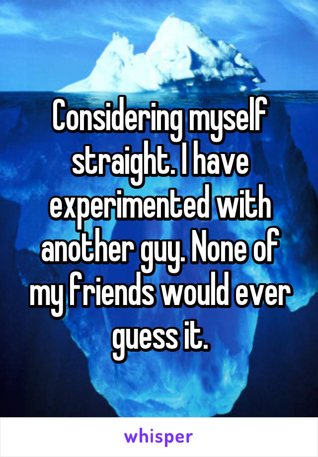 Considering myself straight. I have experimented with another guy. None of my friends would ever guess it.