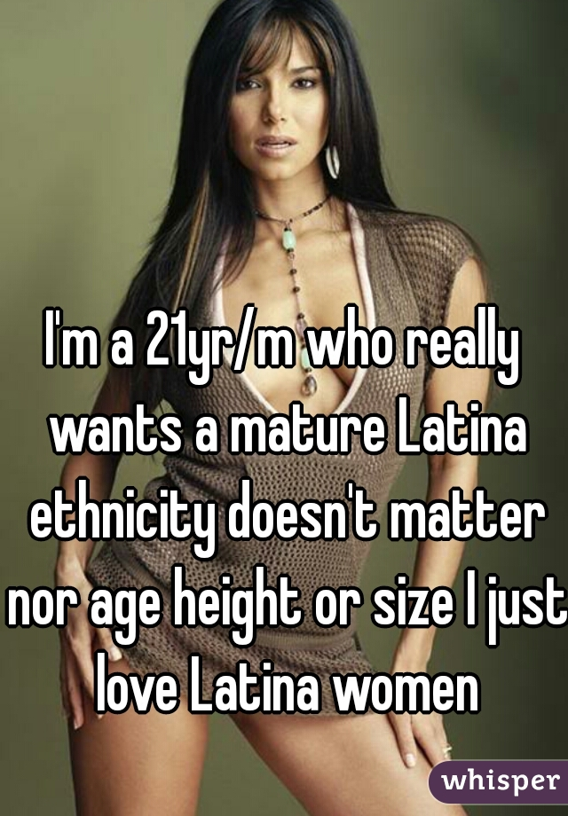 Im A 21yr M Who Really Wants A Mature Latina Ethnicity Doesnt Matter Nor