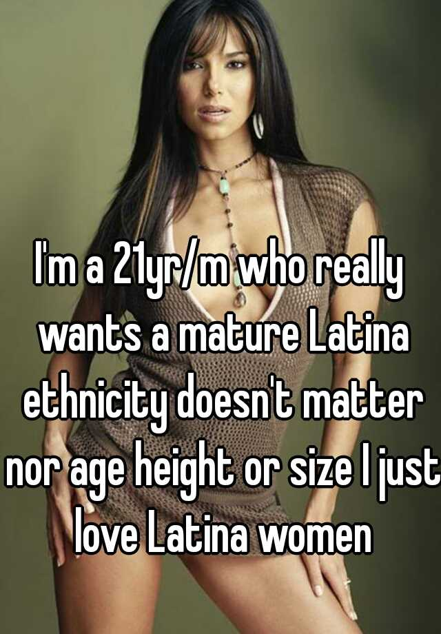 Im A 21yr M Who Really Wants A Mature Latina Ethnicity Doesnt Matter Nor Age Height Or Size I Just Love Latina Women