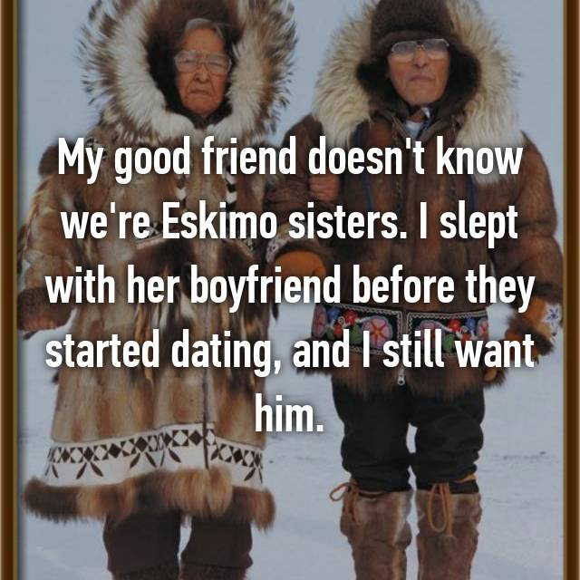 My good friend doesn't know we're Eskimo sisters. I slept with her boyfriend before they started dating, and I still want him.