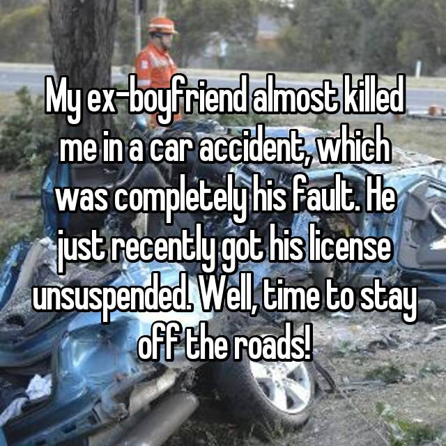 My ex-boyfriend almost killed me in a car accident, which was completely his fault. He just recently got his license unsuspended. Well, time to stay off the roads!
