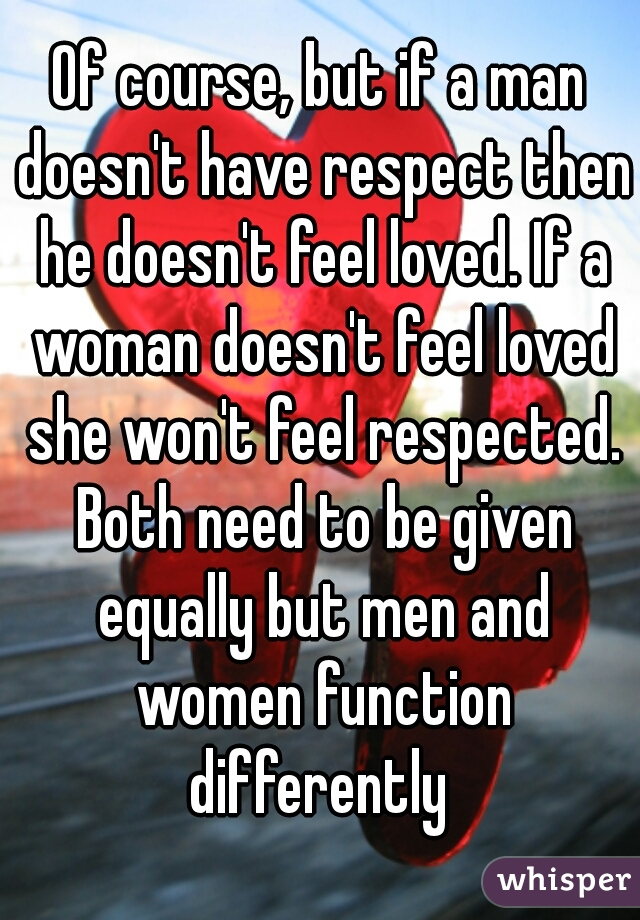 Men want to feel respected, women want to feel loved?