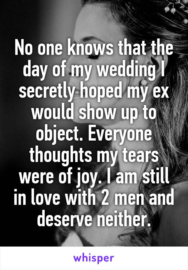 No one knows that the day of my wedding I secretly hoped my ex would show up to object. Everyone thoughts my tears were of joy. I am still in love with 2 men and deserve neither.