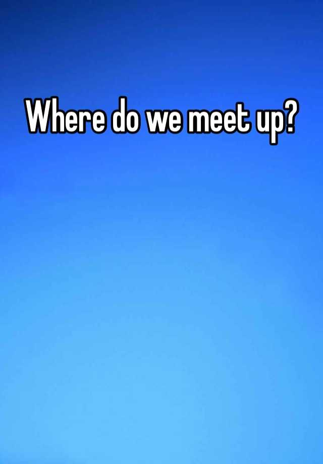 where should we meet up
