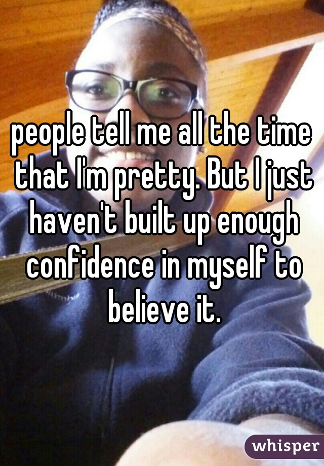 people tell me all the time that I'm pretty. But I just haven't built up enough confidence in myself to believe it.