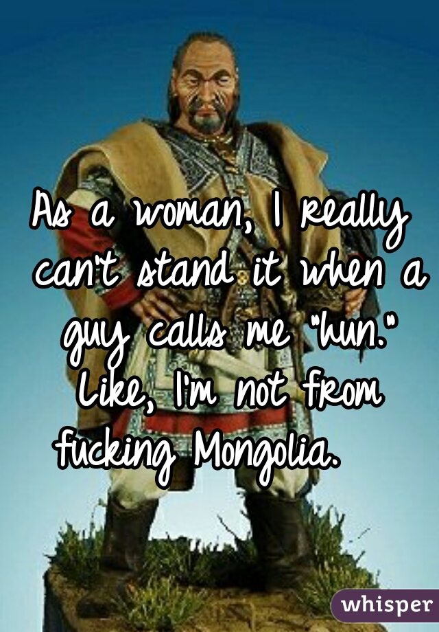 "As a woman, I really can't stand it when a guy calls me ""hun.""    Like, I'm not from fucking Mongolia."