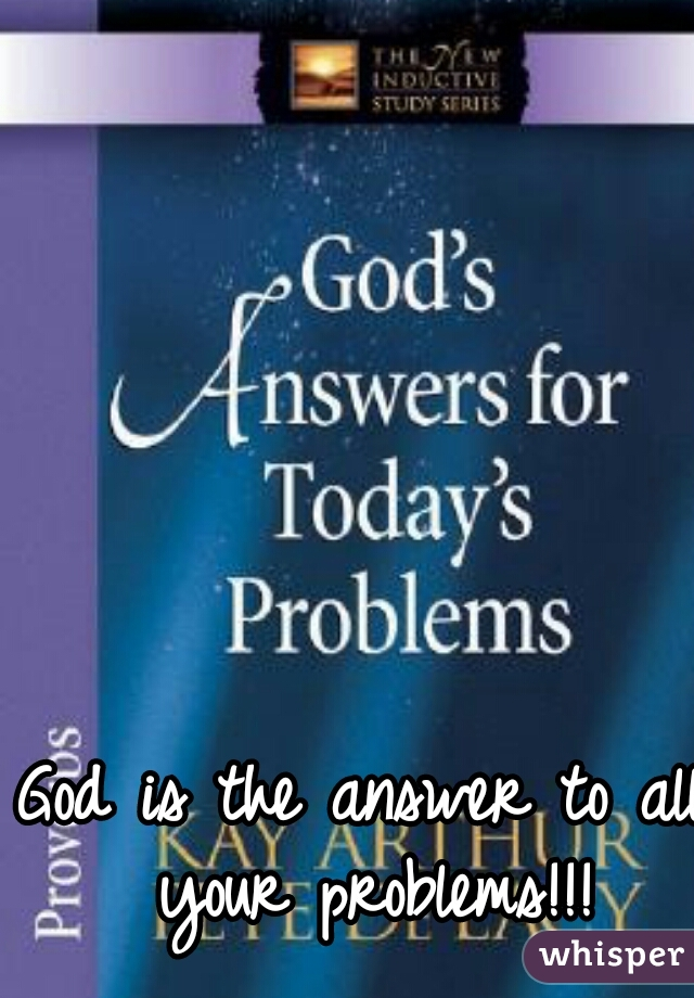 God is the answer to all your problems!!!