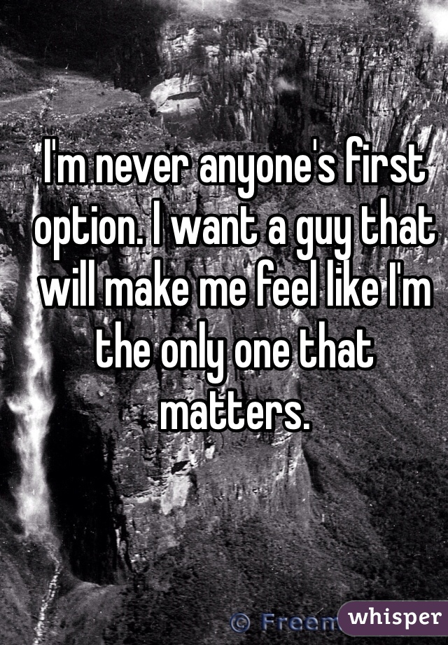 I'm never anyone's first option. I want a guy that will make me feel like I'm the only one that matters.