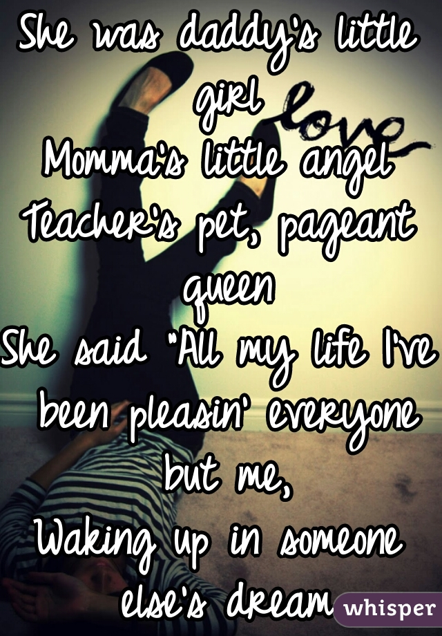 """She was daddy's little girl Momma's little angel Teacher's pet, pageant queen She said """"All my life I've been pleasin' everyone but me, Waking up in someone else's dream"""