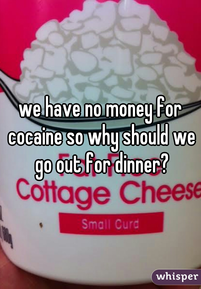 we have no money for cocaine so why should we go out for dinner?