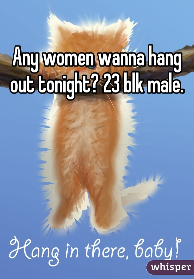 Any women wanna hang out tonight? 23 blk male.