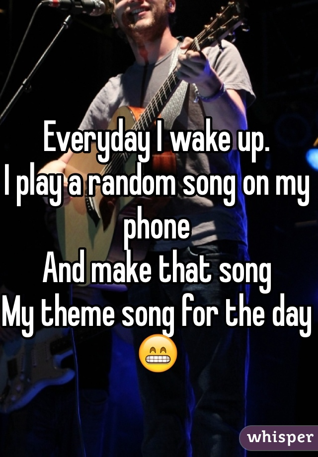 Everyday I wake up.  I play a random song on my phone And make that song  My theme song for the day  😁