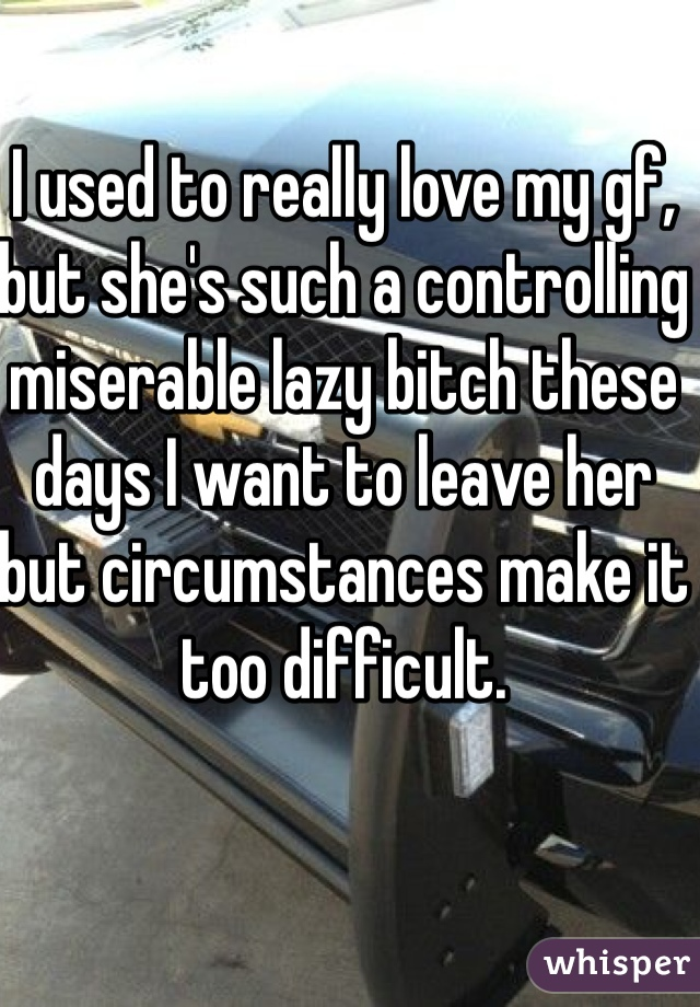 I used to really love my gf, but she's such a controlling miserable lazy bitch these days I want to leave her but circumstances make it too difficult.
