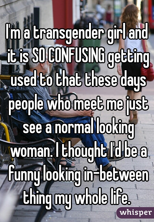 I'm a transgender girl and it is SO CONFUSING getting used to that these days people who meet me just see a normal looking woman. I thought I'd be a funny looking in-between thing my whole life.