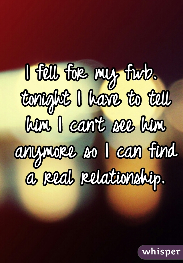 I fell for my fwb. tonight I have to tell him I can't see him anymore so I can find a real relationship.