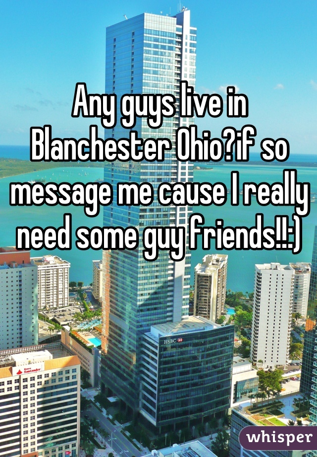 Any guys live in Blanchester Ohio?if so message me cause I really need some guy friends!!:)