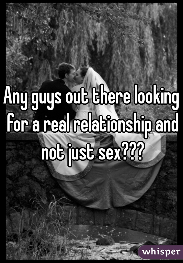 Any guys out there looking for a real relationship and not just sex???