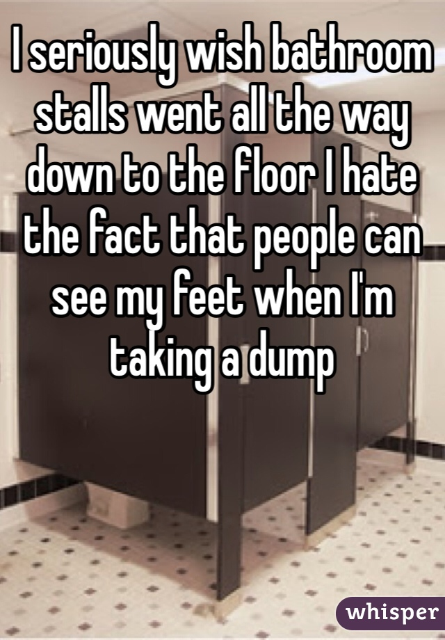 I seriously wish bathroom stalls went all the way down to the floor I hate the fact that people can see my feet when I'm taking a dump