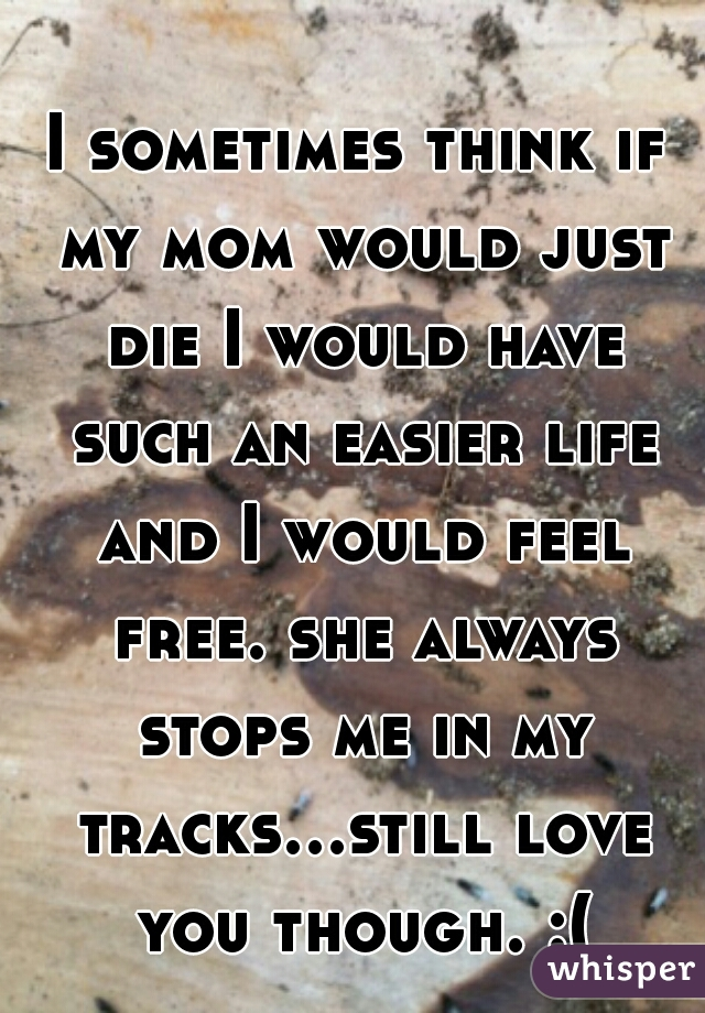 I sometimes think if my mom would just die I would have such an easier life and I would feel free. she always stops me in my tracks...still love you though. :(
