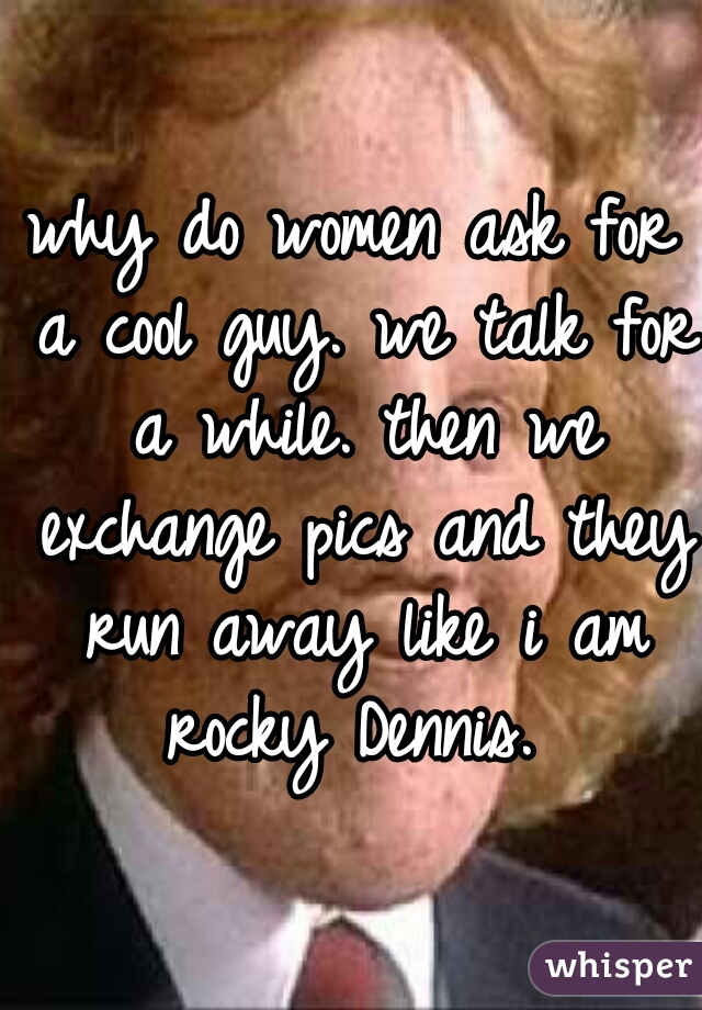 why do women ask for a cool guy. we talk for a while. then we exchange pics and they run away like i am rocky Dennis.