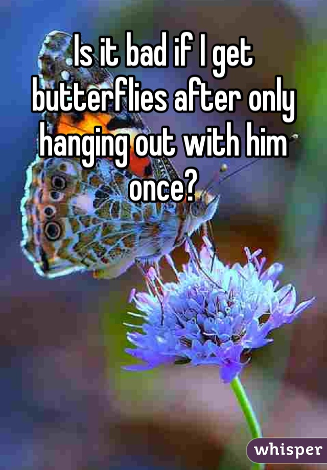 Is it bad if I get butterflies after only hanging out with him once?
