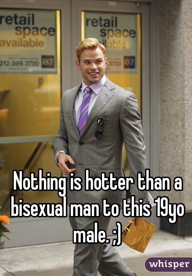 Nothing is hotter than a bisexual man to this 19yo male. ;)