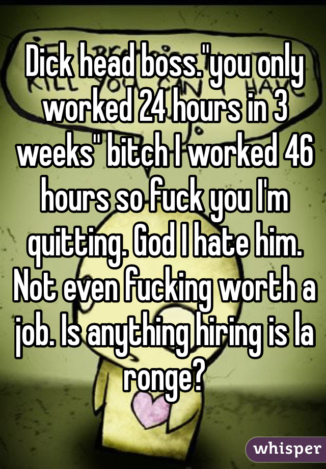 "Dick head boss.""you only worked 24 hours in 3 weeks"" bitch I worked 46 hours so fuck you I'm quitting. God I hate him. Not even fucking worth a job. Is anything hiring is la ronge?"