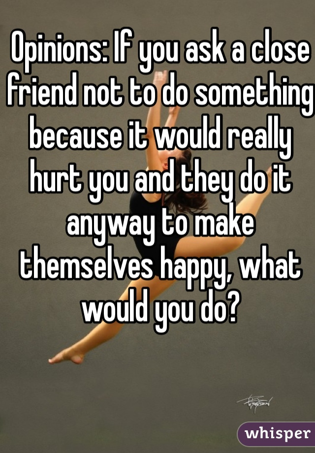 Opinions: If you ask a close friend not to do something because it would really hurt you and they do it anyway to make themselves happy, what would you do?
