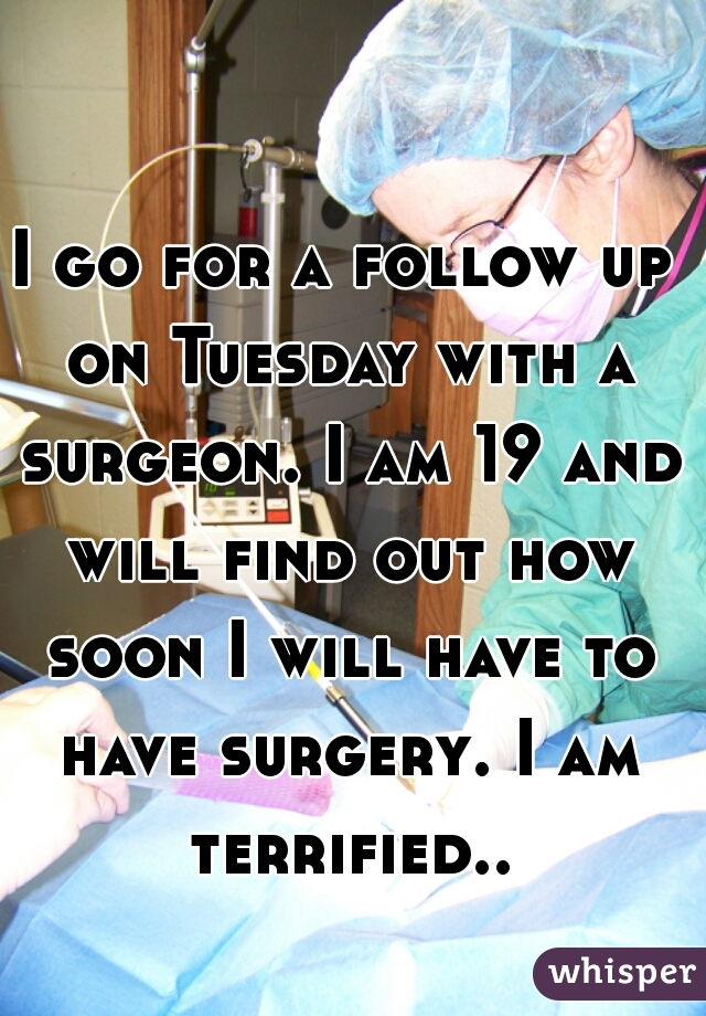 I go for a follow up on Tuesday with a surgeon. I am 19 and will find out how soon I will have to have surgery. I am terrified..