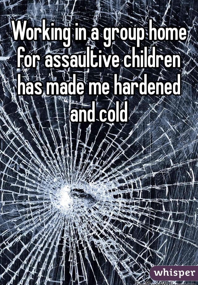 Working in a group home for assaultive children has made me hardened and cold
