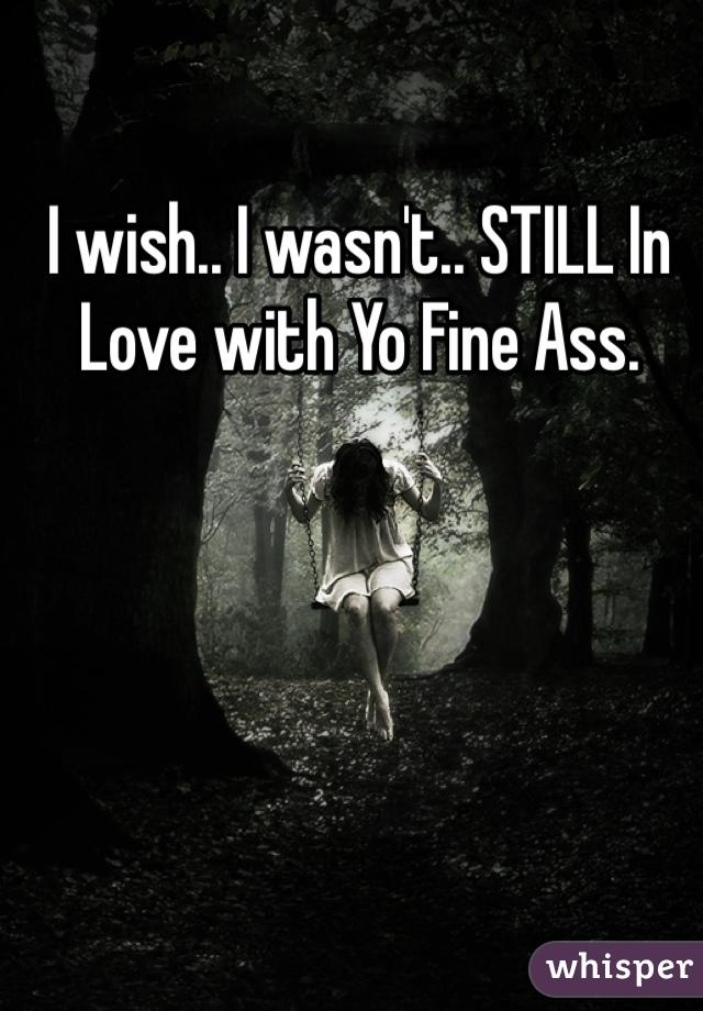 I wish.. I wasn't.. STILL In Love with Yo Fine Ass.