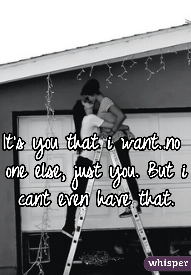 It's you that i want..no one else, just you. But i cant even have that.