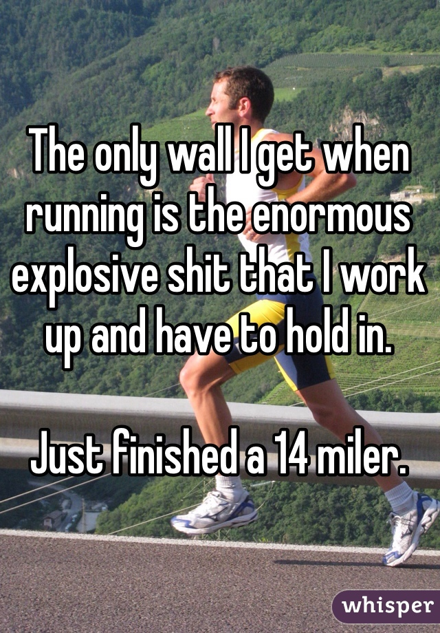 The only wall I get when running is the enormous explosive shit that I work up and have to hold in.   Just finished a 14 miler.