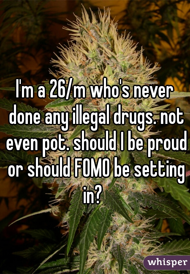I'm a 26/m who's never done any illegal drugs. not even pot. should I be proud or should FOMO be setting in?