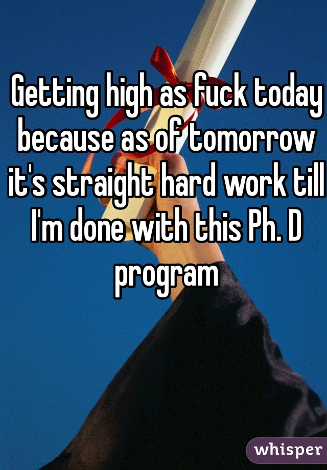 Getting high as fuck today because as of tomorrow it's straight hard work till I'm done with this Ph. D program
