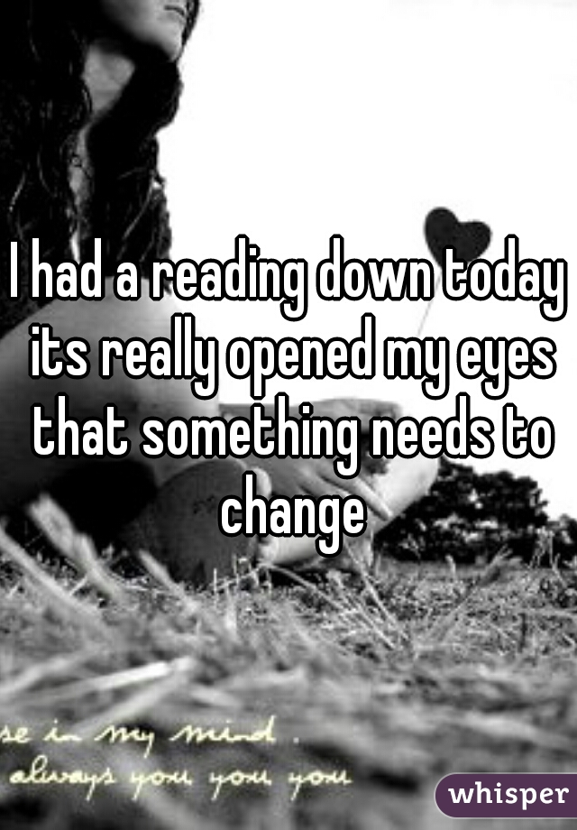 I had a reading down today its really opened my eyes that something needs to change