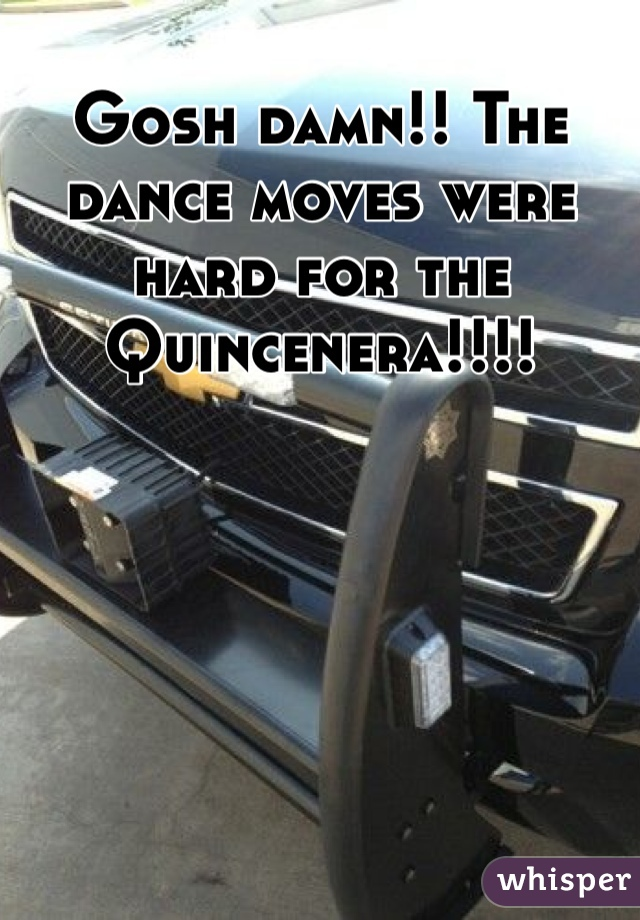 Gosh damn!! The dance moves were hard for the Quincenera!!!!
