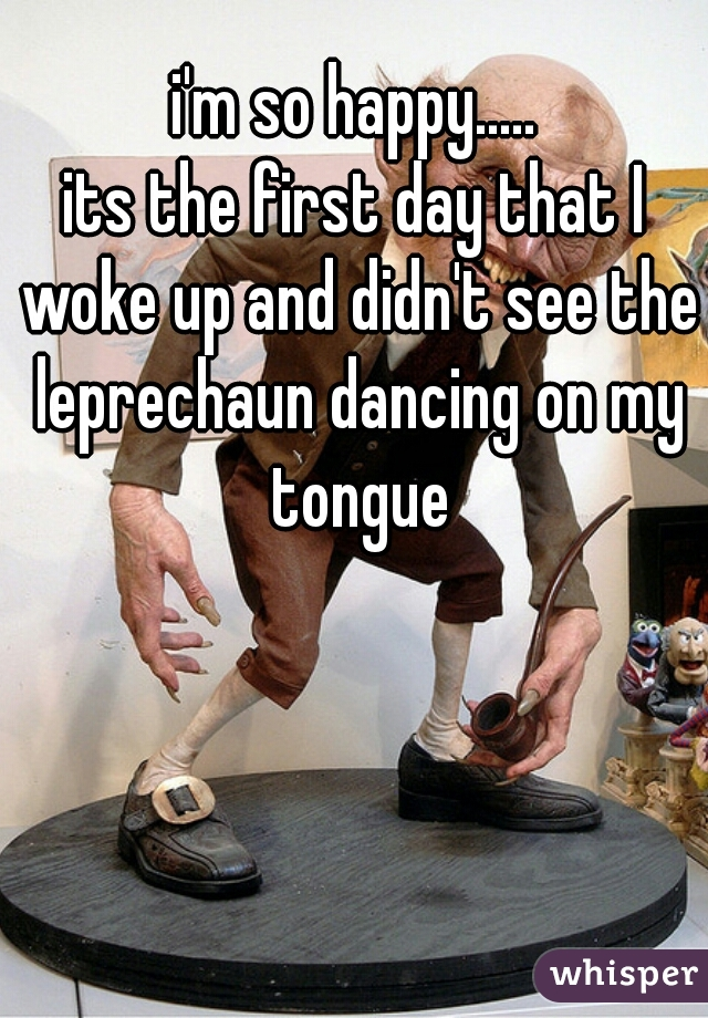 i'm so happy..... its the first day that I woke up and didn't see the leprechaun dancing on my tongue