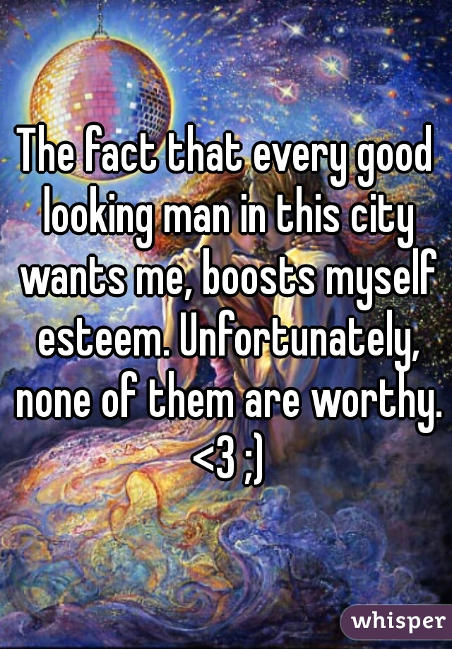 The fact that every good looking man in this city wants me, boosts myself esteem. Unfortunately, none of them are worthy. <3 ;)