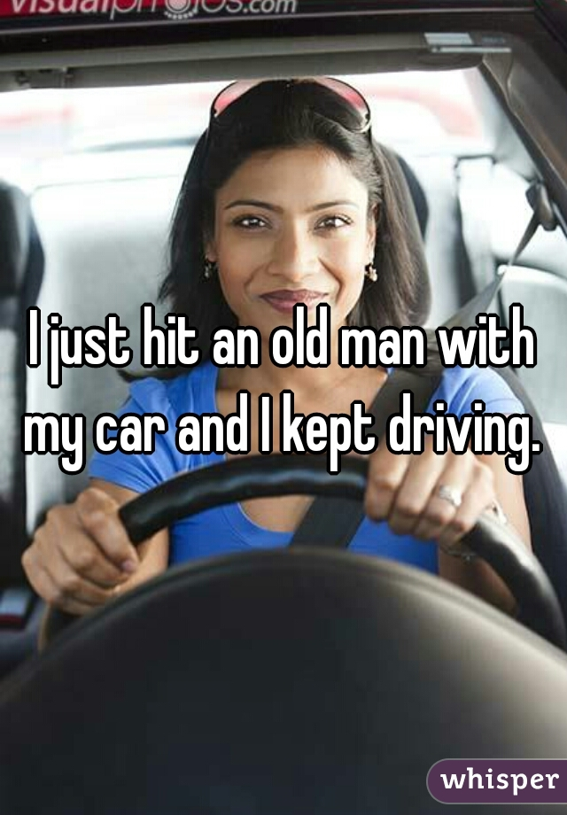 I just hit an old man with my car and I kept driving.