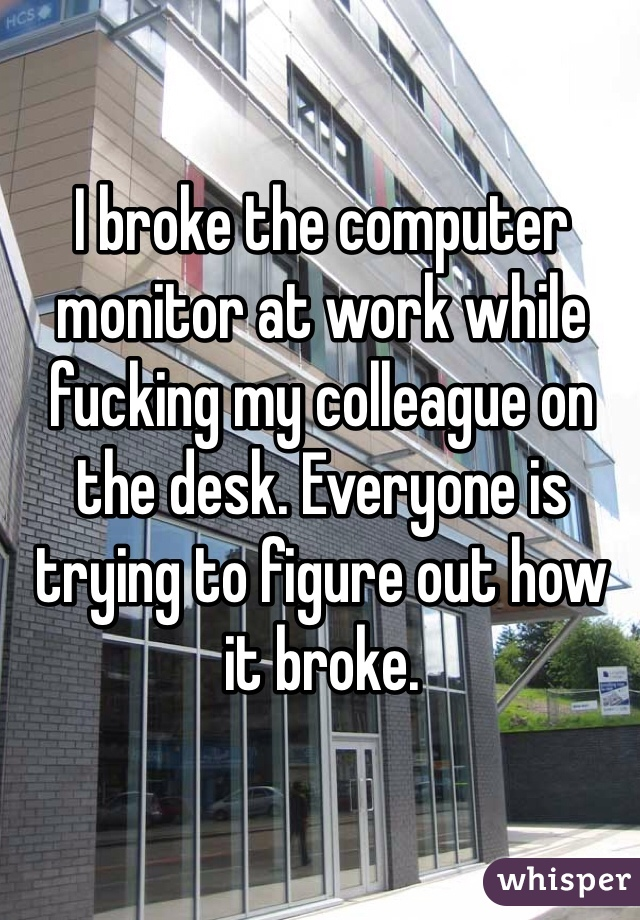 I broke the computer monitor at work while fucking my colleague on the desk. Everyone is trying to figure out how it broke.