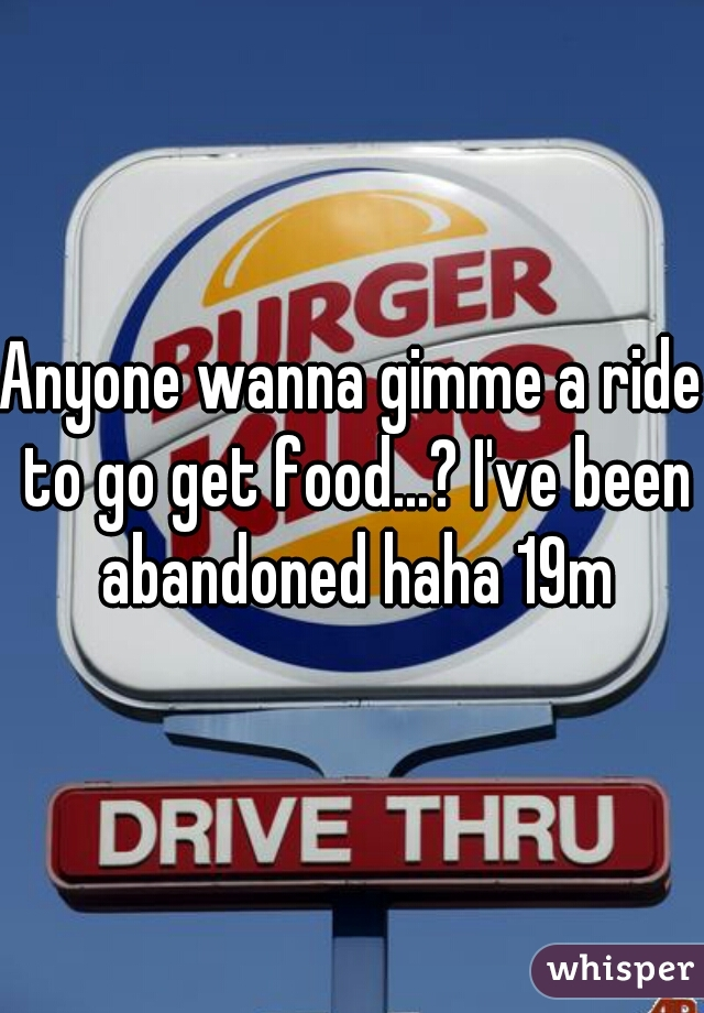 Anyone wanna gimme a ride to go get food...? I've been abandoned haha 19m