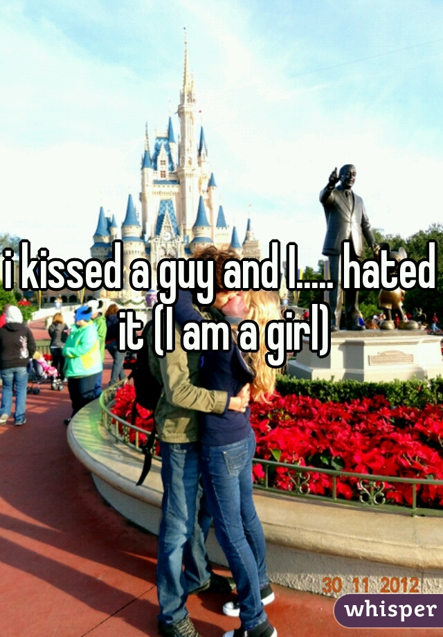 i kissed a guy and I..... hated it (I am a girl)