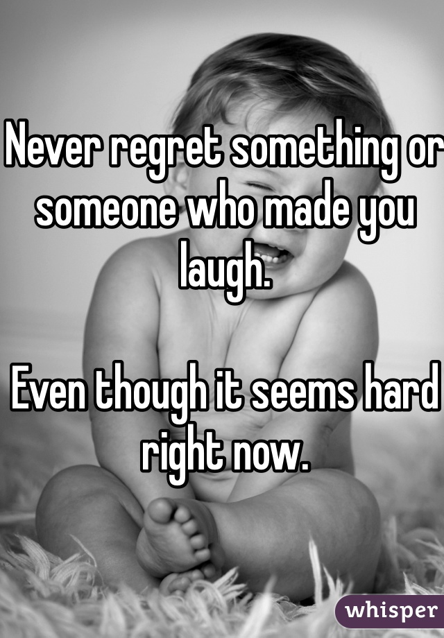 Never regret something or someone who made you laugh.   Even though it seems hard right now.