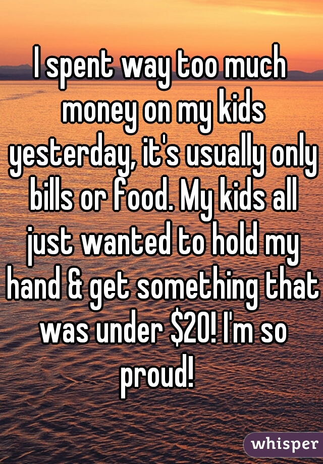 I spent way too much money on my kids yesterday, it's usually only bills or food. My kids all just wanted to hold my hand & get something that was under $20! I'm so proud!