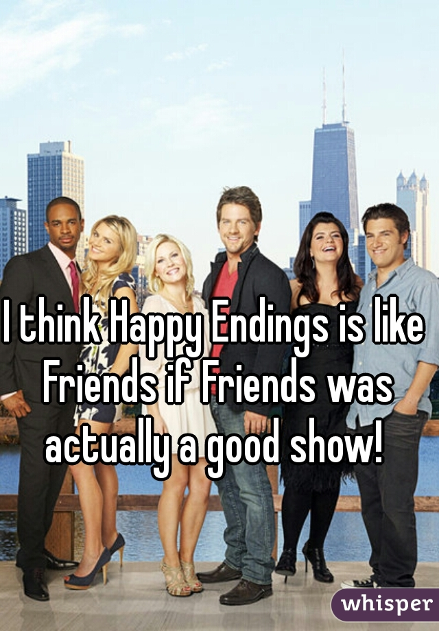 I think Happy Endings is like Friends if Friends was actually a good show!